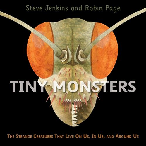Tiny Monsters: The Strange Creatures That Live on Us, in Us, and Around Us by Steve Jenkins