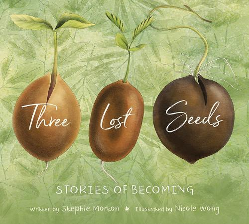 Three Lost Seeds - Stories of Becoming by Stephie Morton and Nicole Wong